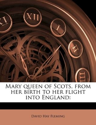 Mary Queen of Scots, from Her Birth to Her Flight into England: A Brief Biography: with Critical Notes, a Few Documents hitherto Unpublished, and an Itinerary