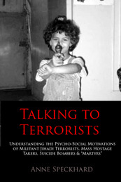 Talking to Terrorists: Understanding the Psycho-Social Motivations of Militant Jihadi Terrorists, Mass Hostage Takers, Suicide Bombers & Martyrs to Combat Terrorism in Prison & Community Rehabilitation