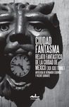 Ciudad Fantasma I: Relato fantástico de la ciudad de México (XIX-XXI)