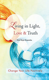 Living in Light, Love & Truth: You Can Positively Change Your Life by Living in Light, Love, & Truth-Awareness + Reflection + Learning + Application