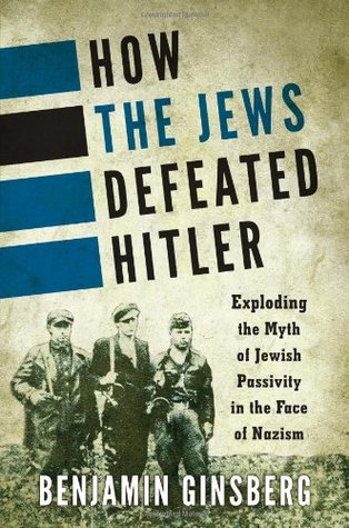 how-the-jews-defeated-hitler-exploding-the-myth-of-jewish-passivity-in-the-face-of-nazism