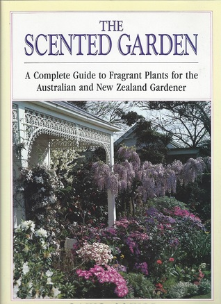 The Scented Garden: A Complete Guide to Fragrant Plants for the Australian and New Zealand Gardener