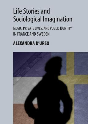 Life Stories and Sociological Imagination: Music, Private Lives, and Public Identity in France and Sweden
