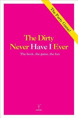 Never Have I Ever - The Dirty Version: The Book, the Game, the Fun