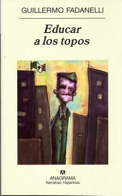 Educar a los topos by Guillermo Fadanelli