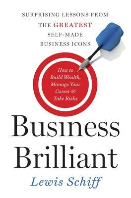Business Brilliant: Surprising Lessons from the Greatest Self-Made Business Leaders about How to Build Wealth, Manage Your Career, and Take Risks