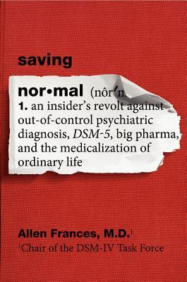 Saving Normal: An Insiders Revolt Against Out-Of-Control Psychiatric Diagnosis, DSM-5, Big Pharma, and the Medicalization of Ordinary Life