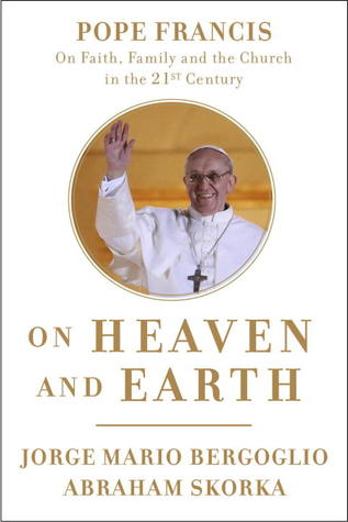On Heaven And Earth Pope Francis On Faith Family And The Church
