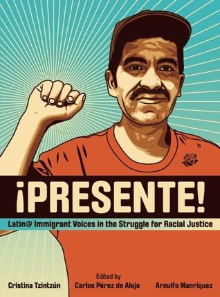Presente!: Latin@ Immigrant Voices in the Struggle for Racial Justice / Voces Inmigranted Latin@s en la Lucha por la Justicia Racial