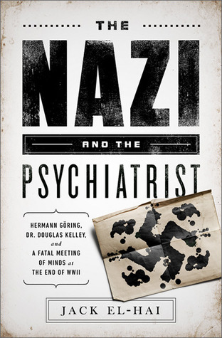 The Nazi and the Psychiatrist: Hermann Göring, Dr. Douglas M. Kelley, and a Fatal Meeting of Minds at the End of WWII