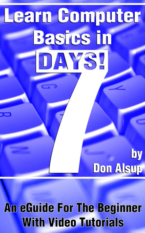 Learn Computer Basics in 7 Days! An eGuide For The Beginner With Video Tutorials (Learn in 7 Days Series, #1)