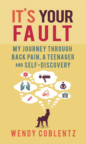 Ebook It's Your Fault: My Journey through Back Pain, a Teenager and Self-Discovery by Wendy Coblentz PDF!