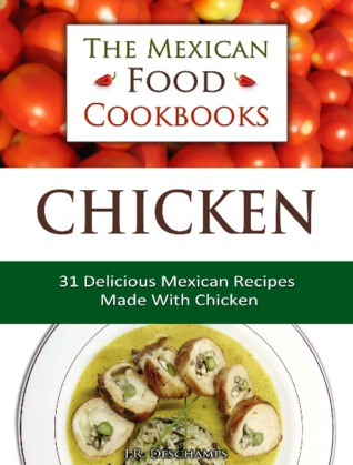 The Mexican Food Cookbooks - Chicken: 31 Delicious Mexican Recipes Made With Chicken