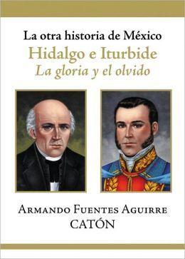 La otra historia de Mexico. Hidalgo e Iturbide. La gloria y el olvido