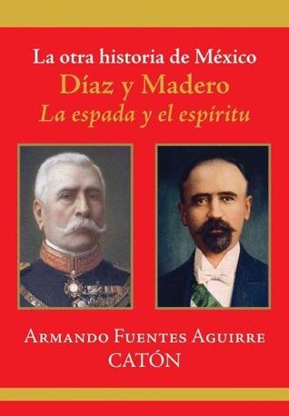 La otra historia de Mexico. Diaz y Madero. La espada y el espiritu