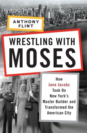 Wrestling with Moses: How Jane Jacobs Took On New York's Master Builder and Transformed the American City