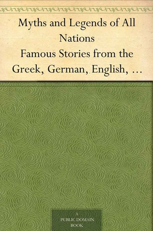 Myths and Legends of All Nations: Famous Stories from the Greek, German, English, Spanish, Scandinavian, Danish, French, Russian, Bohemian, Italian and other sources