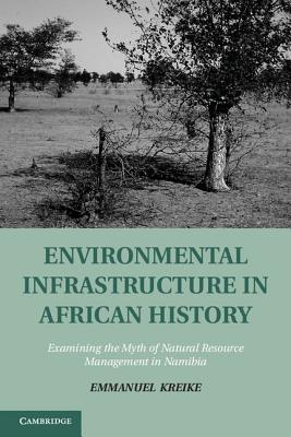 Environmental Infrastructure in African History: Examining the Myth of Natural Resource Management in Namibia
