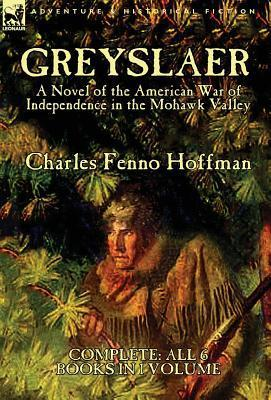 Greyslaer: A Novel of the American War of Independence in the Mohawk Valley-Complete-All 6 Books in 1 Volume