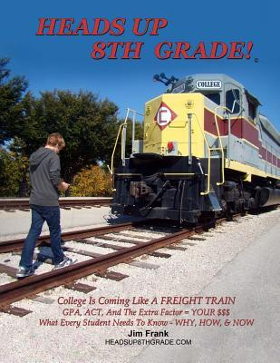 Heads Up 8th Grade!: College Is Coming Like a Freight Train. Gpa, ACT, and the Extra Factor = Your $$$. What Every Student Needs to Know - Why, How, & Now!