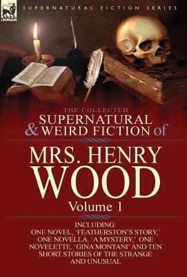 The Collected Supernatural and Weird Fiction of Mrs Henry Wood: Volume 1
