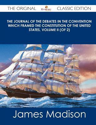 the-journal-of-the-debates-in-the-convention-which-framed-the-constitution-of-the-united-states-volume-ii-of-2-the-original-classic-edition