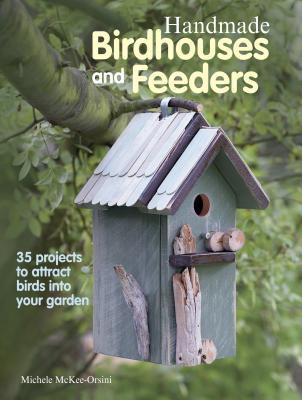 Handmade Birdhouses and Feeders: 35 projects to attract birds into ...