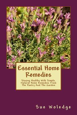 Essential Home Remedies: Staying Healthy with Simple, Natural Home Remedies from the Pantry and the Garden