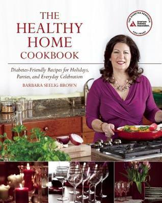 The Healthy Home Cookbook: Diabetes-friendly Recipes for Holidays, Parties, and Everyday Celebrations
