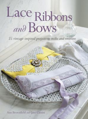 Lace Ribbons and Bows: 35 Vintage-Inspired Projects to Make and Treasure