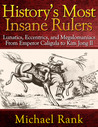 History's Most Insane Rulers: Lunatics, Eccentrics, and Megalomaniacs From Emperor Caligula to Kim Jong Il
