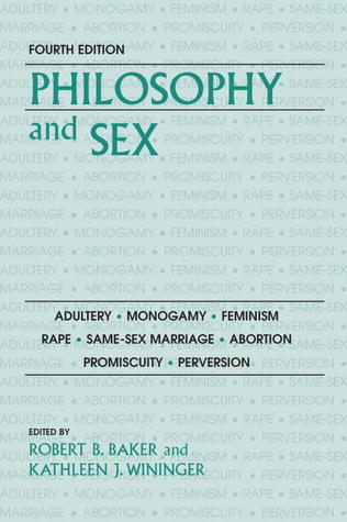 Philosophy and Sex: Adultery - Monogamy - Feminism - Rape - Same-sex Marriage - Abortion - Promiscuity - Perversion
