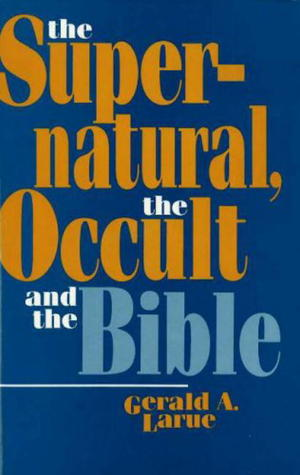 The Supernatural The Occult And The Bible By Gerald A Larue