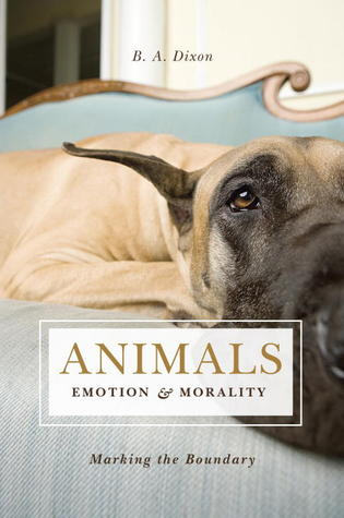 Animals, Emotion, & Morality by B.A. Dixon