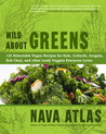 Wild About Greens: 125 Delicious Recipes from Hearty Soups & Stews to Succulent Sautes & Smoothies
