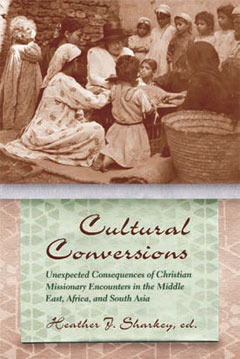 Cultural Conversions: Unexpected Consequences of Christian Missionary Encounters in the Middle East, Africa, and South Asia