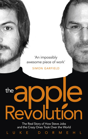 The Apple Revolution: The Real Story of How Steve Jobs and the Crazy Ones Took Over the World por Luke Dormehl