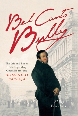 Bel Canto Bully: The Life and Times of the Legendary Opera Impresario Domenico Barbaja