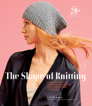 The Shape of Knitting: A Master Class in Increases, Decreases, and Other Forms of Shaping