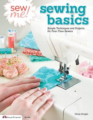 Sew Me! Sewing Basics: Simple Techniques and Projects for First-Time Sewers by Choly Knight