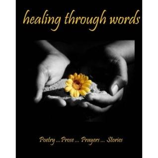 Healing Through Words: Poetry ...Prose ...Prayers ...Stories