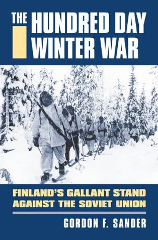 The Hundred Day Winter War: Finland's Gallant Stand Against the Soviet Army