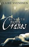 Beneath Paper Cranes by Claire Svendsen