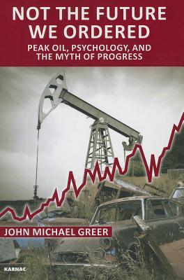 Not the Future We Ordered: The Psychology of Peak Oil and the Myth of Eternal Progress