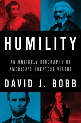 Humility: An Unlikely Biography of America's Greatest Virtue