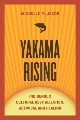 Yakama Rising: Indigenous Cultural Revitalization, Activism, and Healing