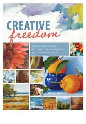 Creative Freedom: 52 Art Ideas, Projects and Exercises to Overcome Your Creativity Block