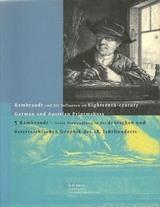 Rembrandt and His Influence on Eighteenth-Century German and Austrian Printmakers =: Rembrandt, Seine Verwandlung in Der Deutschen Und Osterreichische