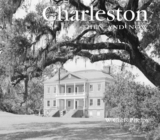 Charleston Then and Now by W. Chris Phelps