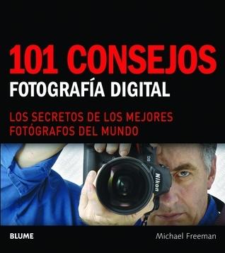 101 consejos: Fotografía digital: Los secretos de los mejores fotógrafos del mundo